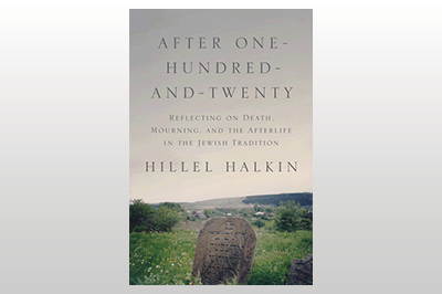 After One-Hundred-and-Twenty: Reflecting on Death, Mourning, and the Afterlife in the Jewish Tradition<br>Hillel Halkin