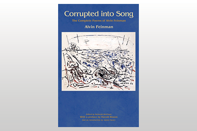 Corrupted into Song: The Complete Poems of Alvin Feinman<br>Alvin Feinman<br>Edited by Deborah Dorfman<br> With a foreword by Harold Bloom and an introduction by James Geary