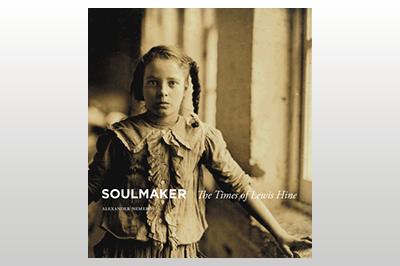 Soulmaker: The Times of Lewis Hine<br>Alexander Nemerov
