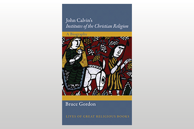 John Calvin's Institutes of the Christian Religion: A Biography<br>Bruce Gordon