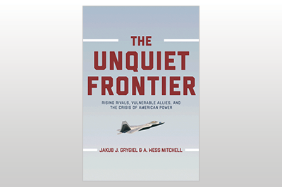 The Unquiet Frontier: Rising Rivals, Vulnerable Allies, and the Crisis of American Power<br>Jakub J. Grygiel & A. Wess Mitchell