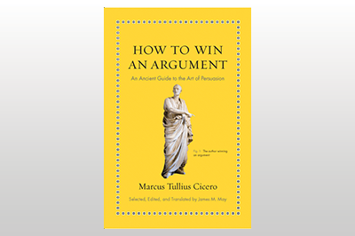 How to Win an Argument: An Ancient Guide to the Art of Persuasion<br>Marcus Tullius Cicero<br>Selected, edited, and translated by James M. May