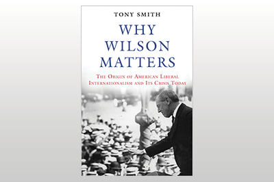 Why Wilson Matters: The Origin of American Liberal Internationalism and Its Crisis Today<br> Tony Smith