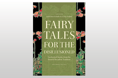 Fairy Tales for the Disillusioned: Enchanted Stories from the French Decadent Tradition<br>Edited by Gretchen Schultz & Lewis Seifert