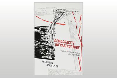 Democracy's Infrastructure: Techno-Politics and Protest after Apartheid<br>Antina von Schnitzler