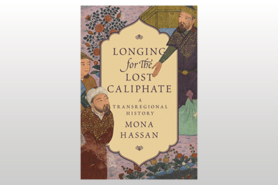 Longing for the Lost Caliphate: A Transregional History<br>Mona Hassan