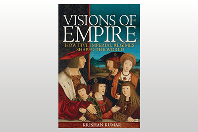 Visions of Empire: How Five Imperial Regimes Shaped the World<br>Krishan Kumar