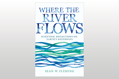 Where the River Flows: Scientific Reflections on Earth's Waterways<br>Sean W. Fleming