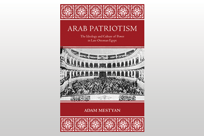 Arab Patriotism: The Ideology and Culture of Power in Late Ottoman Egypt<br>Adam Mestyan