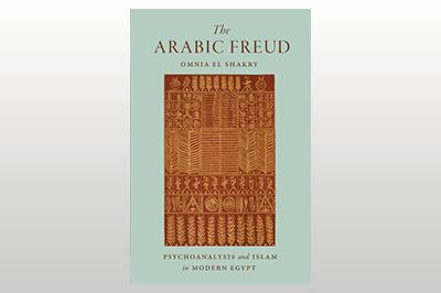 The Arabic Freud: Psychoanalysis and Islam in Modern Egypt<br/>Omnia El Shakry