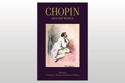 Chopin and His World<br/>Edited by Jonathan D. Bellman & Halina Goldberg